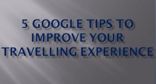 5 Google Tips to Improve your Travelling Experience