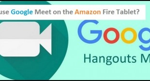 How to use Google Meet on the Amazon Fire Tablet? – Nation Directory